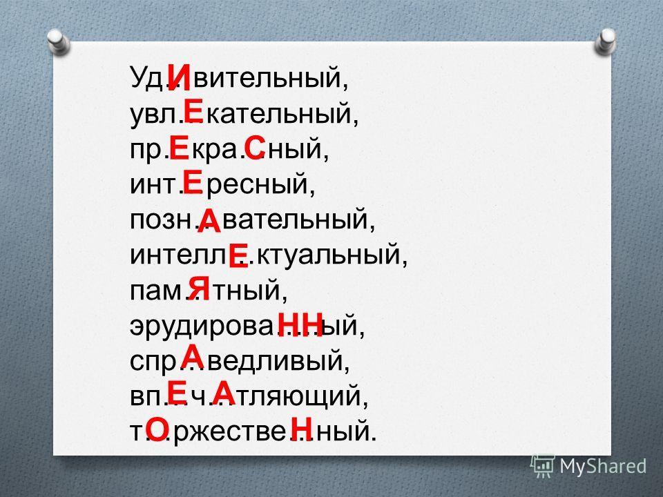 Уд … вительный, увл … кательный, пр … кра … ный, инт … ресный, позн … вательный, интелл … ктуальный, пам … тный, эрудирова ….. ый, спр … ведливый, вп … ч … тляющий, т … ржестве … ный. И Е ЕС Е А Е Я НН А Е А ОН