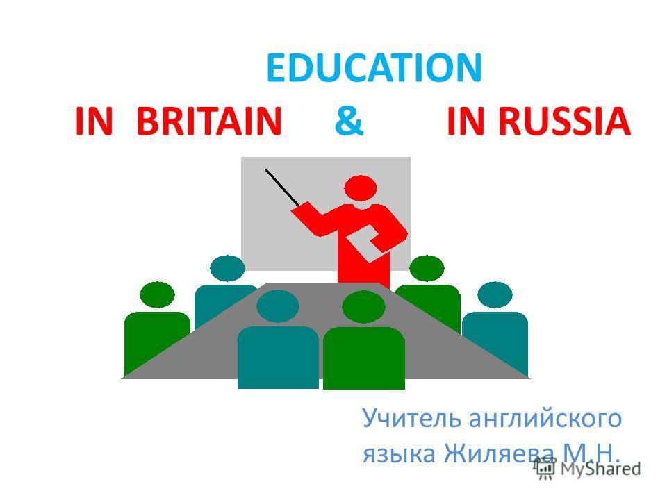 Учитель английского языка Жиляева М.Н. EDUCATION IN BRITAIN & IN RUSSIA