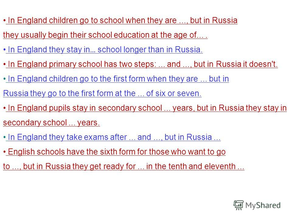 In England children go to school when they are..., but in Russia they usually begin their school education at the age of.... In England they stay in … school longer than in Russia. In England primary school has two steps:... and..., but in Russia it