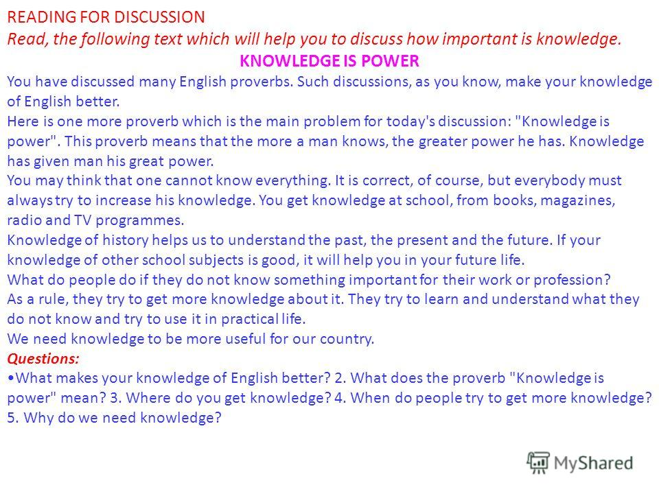 READING FOR DISCUSSION Read, the following text which will help you to discuss how important is knowledge. KNOWLEDGE IS POWER You have discussed many English proverbs. Such discussions, as you know, make your knowledge of English better. Here is one