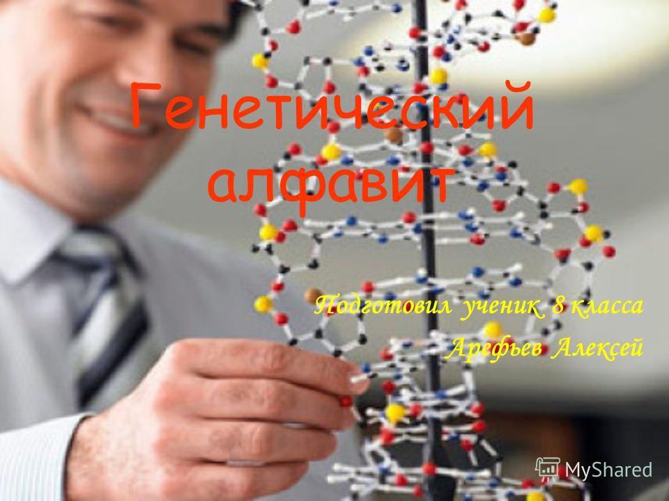 Генетический алфавит Подготовил ученик 8 класса Арефьев Алексей