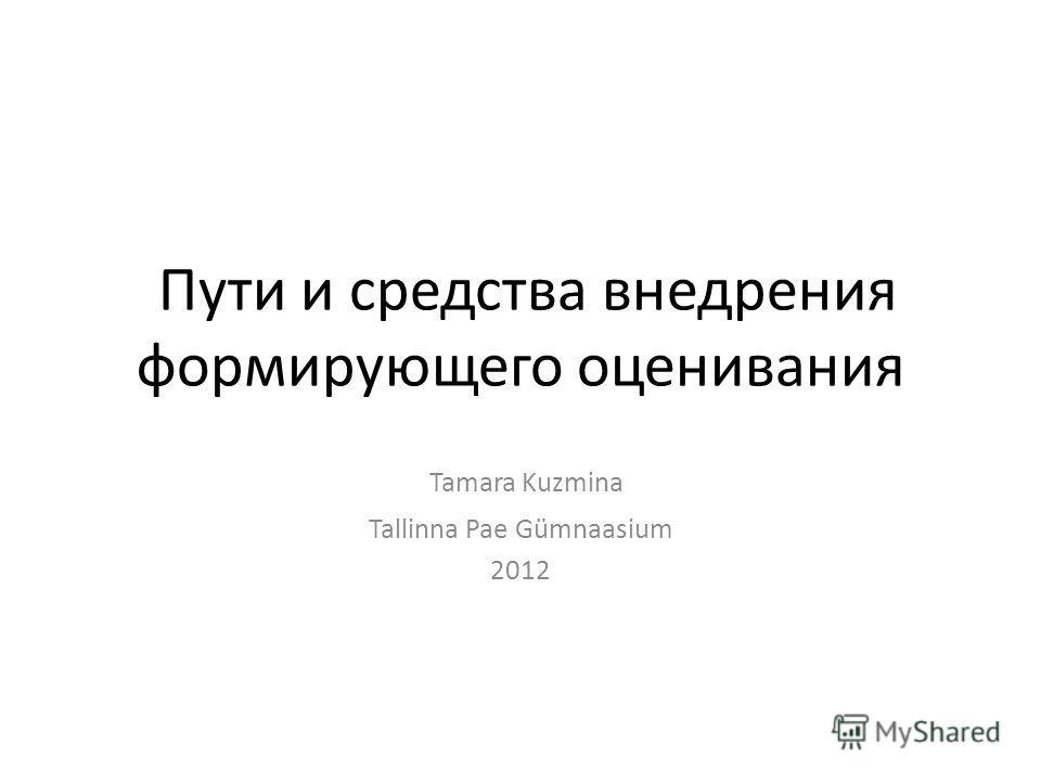 Пути и средства внедрения формирующего оценивания Tamara Kuzmina Tallinna Pae Gümnaasium 2012