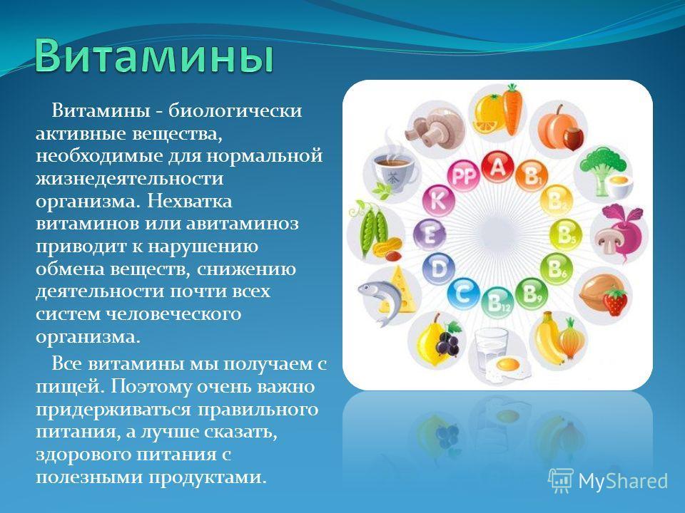 Витамины - биологически активные вещества, необходимые для нормальной жизнедеятельности организма. Нехватка витаминов или авитаминоз приводит к нарушению обмена веществ, снижению деятельности почти всех систем человеческого организма. Все витамины мы
