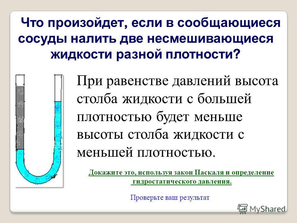 Что произойдет, если в сообщающиеся сосуды налить две несмешивающиеся жидкости разной плотности ? При равенстве давлений высота столба жидкости с большей плотностью будет меньше высоты столба жидкости с меньшей плотностью. Докажите это, используя зак