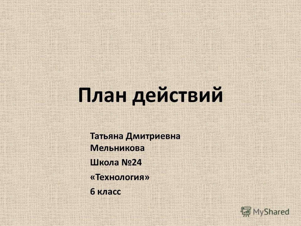 План действий Татьяна Дмитриевна Мельникова Школа 24 «Технология» 6 класс