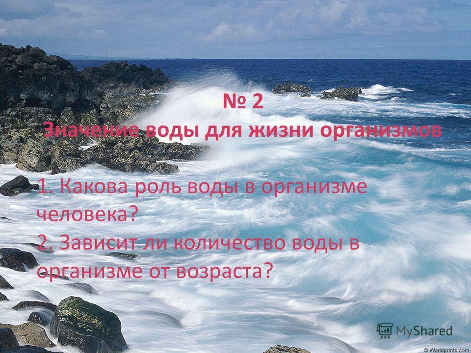 2 Значение воды для жизни организмов 1. Какова роль воды в организме человека? 2. Зависит ли количество воды в организме от возраста?