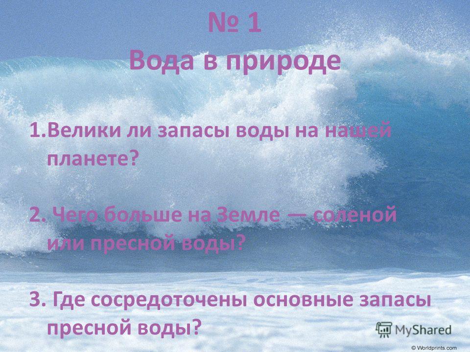 1 Вода в природе 1.Велики ли запасы воды на нашей планете? 2. Чего больше на Земле соленой или пресной воды? 3. Где сосредоточены основные запасы пресной воды?