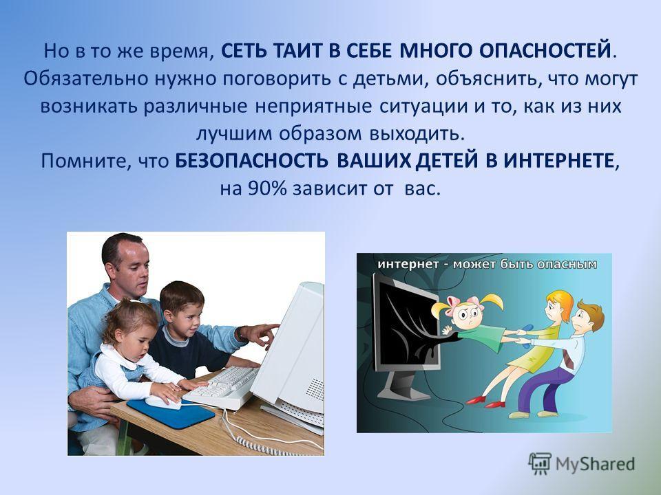 Но в то же время, СЕТЬ ТАИТ В СЕБЕ МНОГО ОПАСНОСТЕЙ. Обязательно нужно поговорить с детьми, объяснить, что могут возникать различные неприятные ситуации и то, как из них лучшим образом выходить. Помните, что БЕЗОПАСНОСТЬ ВАШИХ ДЕТЕЙ В ИНТЕРНЕТЕ, на 9