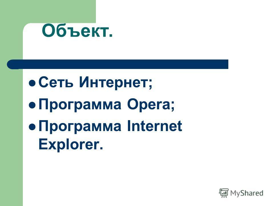 Объект. Сеть Интернет; Программа Opera; Программа Internet Explorer.