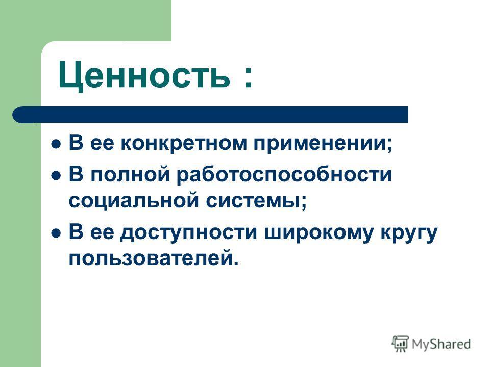 Ценность : В ее конкретном применении; В полной работоспособности социальной системы; В ее доступности широкому кругу пользователей.