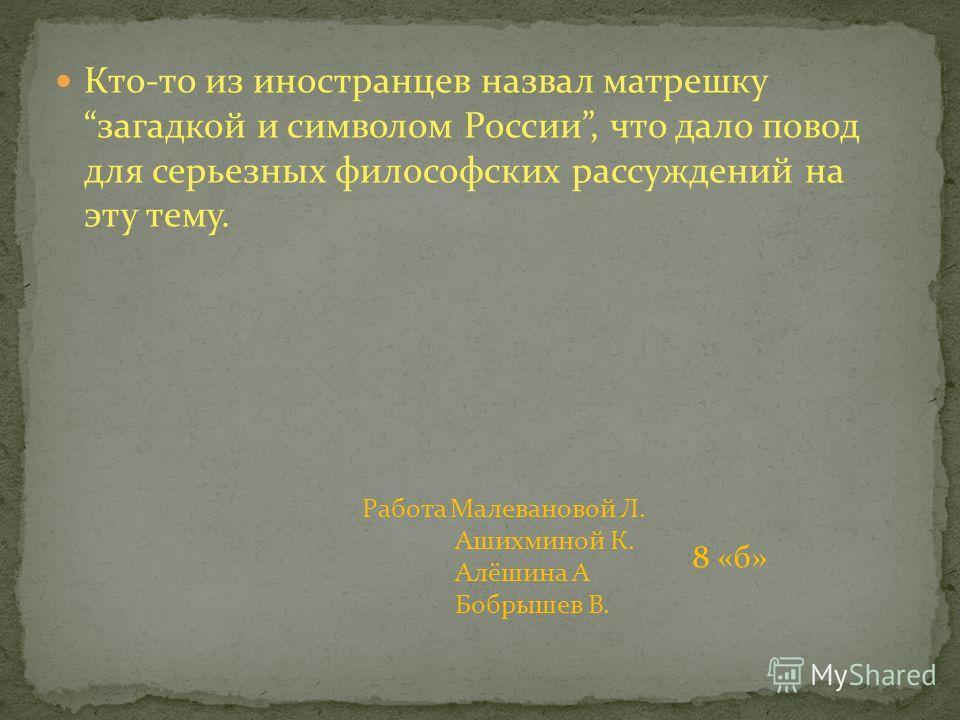Кто-то из иностранцев назвал матрешку загадкой и символом России, что дало повод для серьезных философских рассуждений на эту тему. Работа Малевановой Л. Ашихминой К. Алёшина А Бобрышев В. 8 «б»