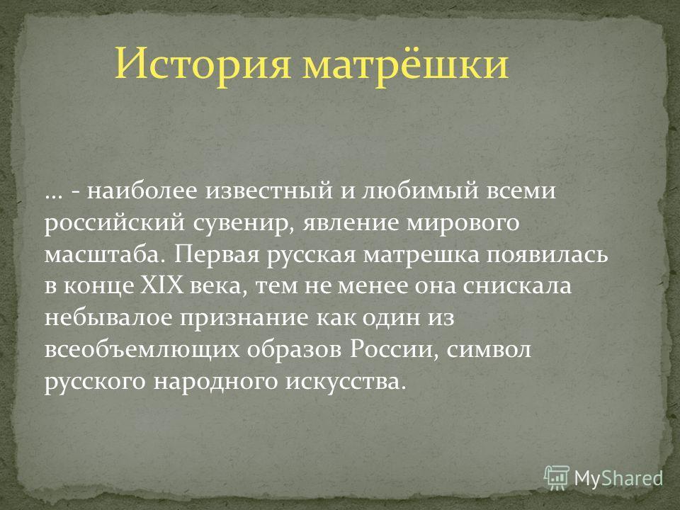 История матрёшки... - наиболее известный и любимый всеми российский сувенир, явление мирового масштаба. Первая русская матрешка появилась в конце XIX века, тем не менее она снискала небывалое признание как один из всеобъемлющих образов России, символ
