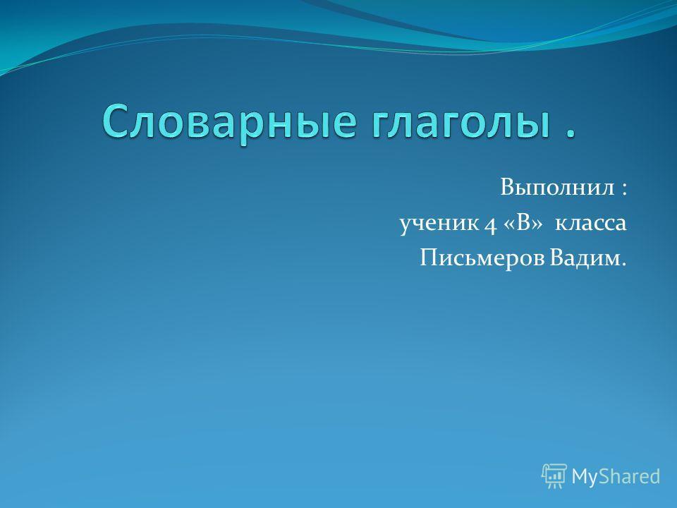 Выполнил : ученик 4 «В» класса Письмеров Вадим.