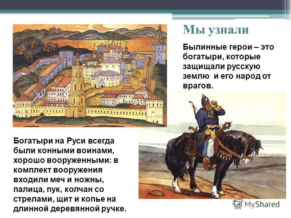 Былинные герои – это богатыри, которые защищали русскую землю и его народ от врагов. Богатыри на Руси всегда были конными воинами, хорошо вооруженными: в комплект вооружения входили меч и ножны, палица, пук, колчан со стрелами, щит и копье на длинной