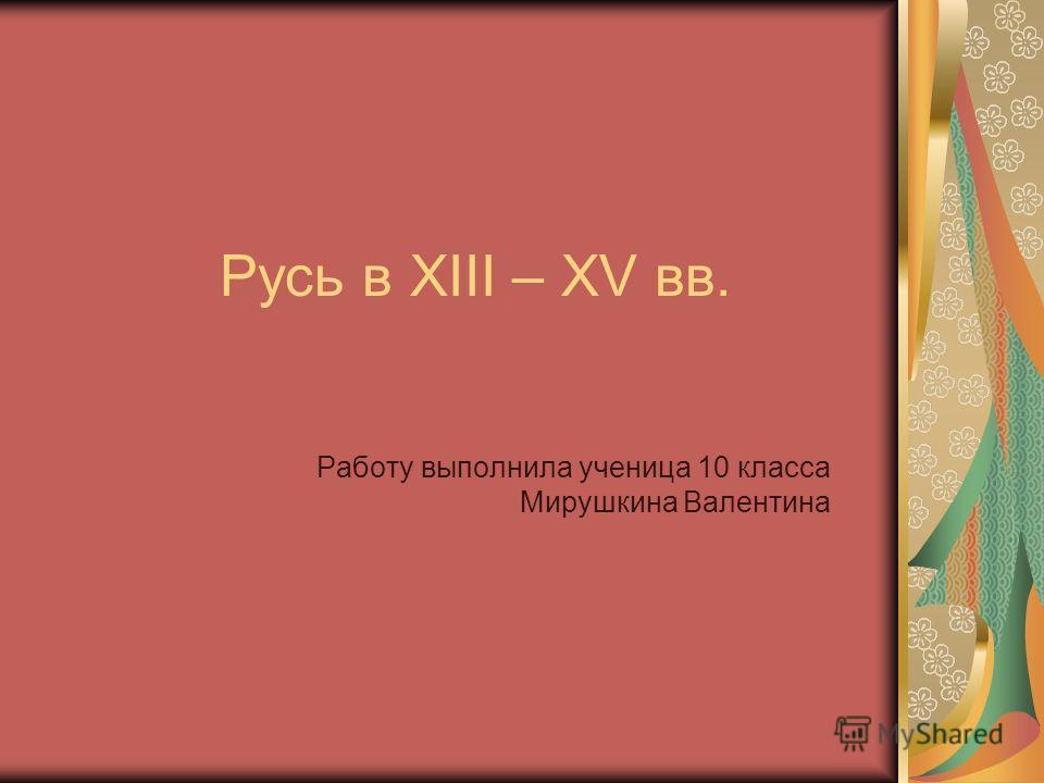 Русь в XIII – XV вв. Работу выполнила ученица 10 класса Мирушкина Валентина