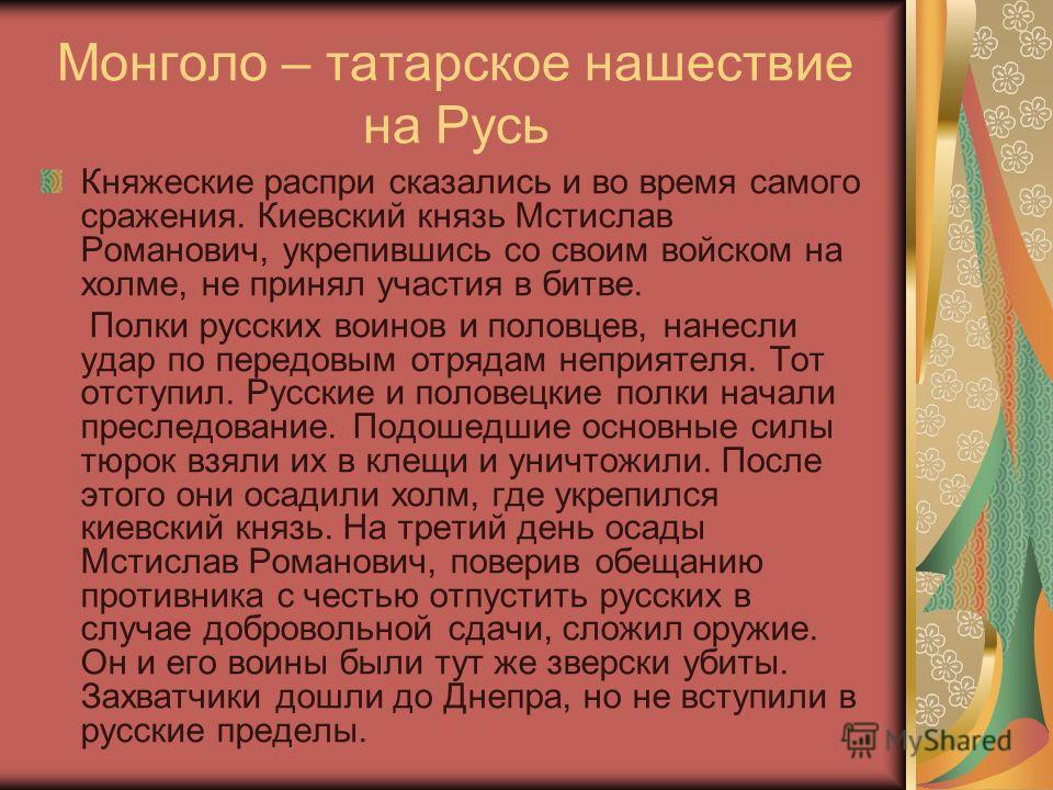 Монголо – татарское нашествие на Русь Княжеские распри сказались и во время самого сражения. Киевский князь Мстислав Романович, укрепившись со своим войском на холме, не принял участия в битве. Полки русских воинов и половцев, нанесли удар по передов