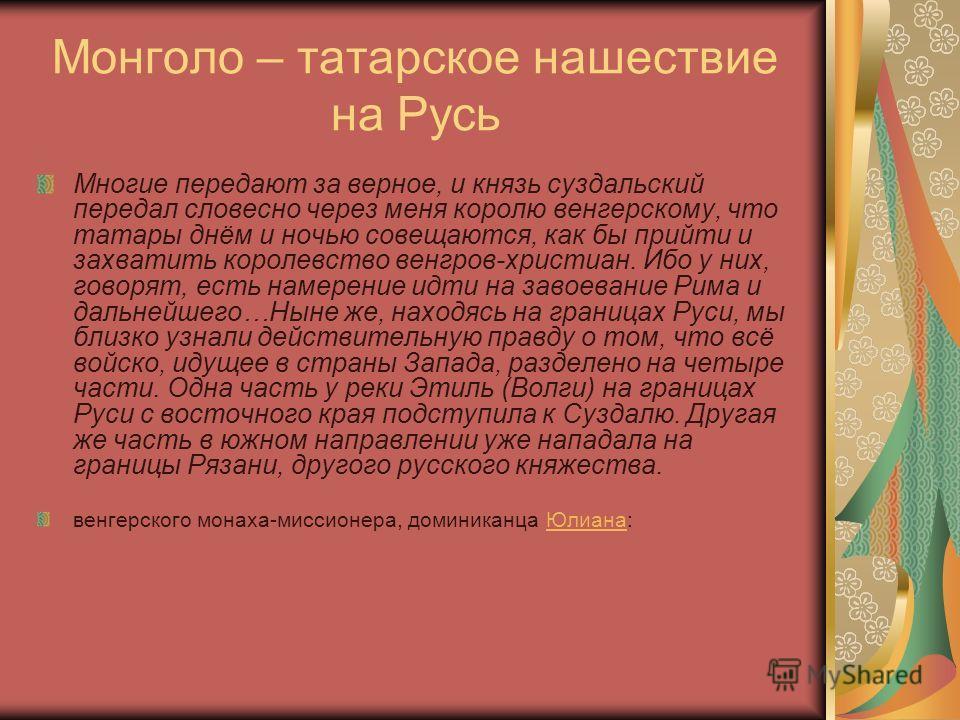 Монголо – татарское нашествие на Русь Многие передают за верное, и князь суздальский передал словесно через меня королю венгерскому, что татары днём и ночью совещаются, как бы прийти и захватить королевство венгров-христиан. Ибо у них, говорят, есть