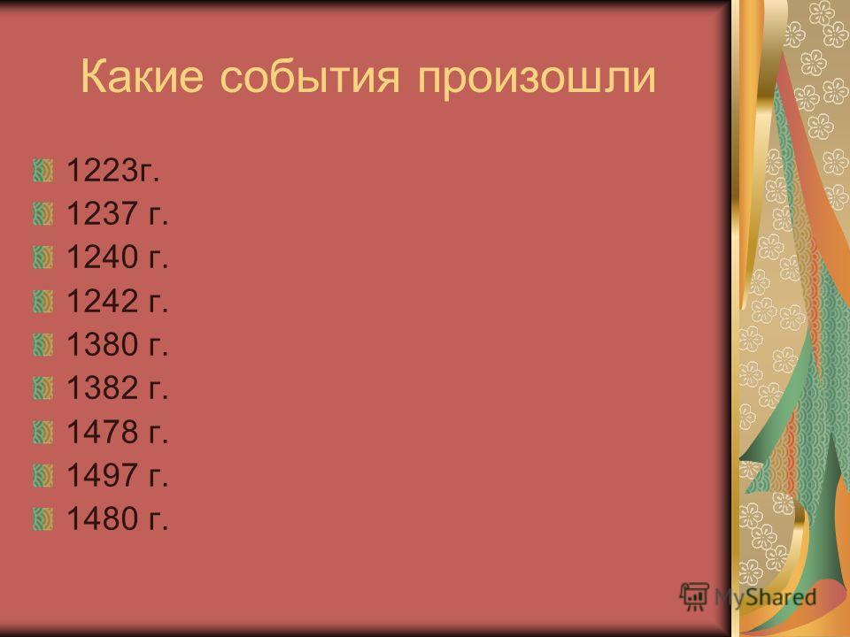 Какие события произошли 1223г. 1237 г. 1240 г. 1242 г. 1380 г. 1382 г. 1478 г. 1497 г. 1480 г.
