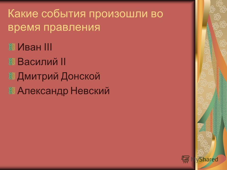 Какие события произошли во время правления Иван III Василий II Дмитрий Донской Александр Невский