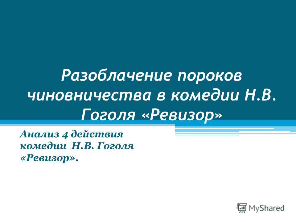 Разоблачение пороков чиновничества в комедии Н.В. Гоголя «Ревизор» Анализ 4 действия комедии Н.В. Гоголя «Ревизор».