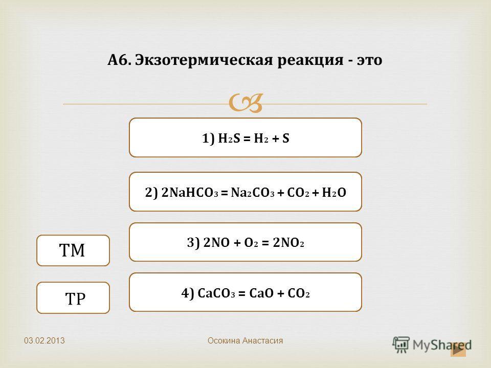 Верно Неверно 1) H 2 S = H 2 + S 3) 2NО + O 2 = 2NO 2 Неверно 2) 2NaHCO 3 = Nа 2 CO 3 + CO 2 + H 2 O Неверно 4) CaCO 3 = CaO + CO 2 А6. Экзотермическая реакция - это Осокина Анастасия ТМ ТР 03.02.2013