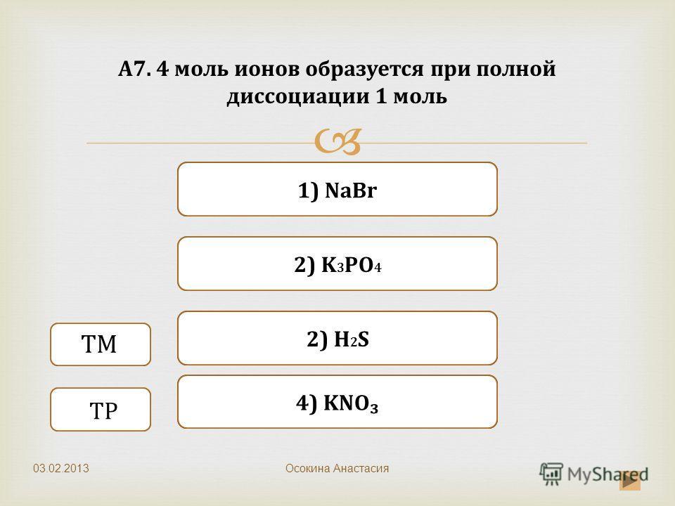 Верно Неверно 1) NaBr Неверно 2) K 3 PO 4 Неверно 4) KNO А7. 4 моль ионов образуется при полной диссоциации 1 моль Осокина Анастасия ТМ ТР 2) H 2 S 03.02.2013