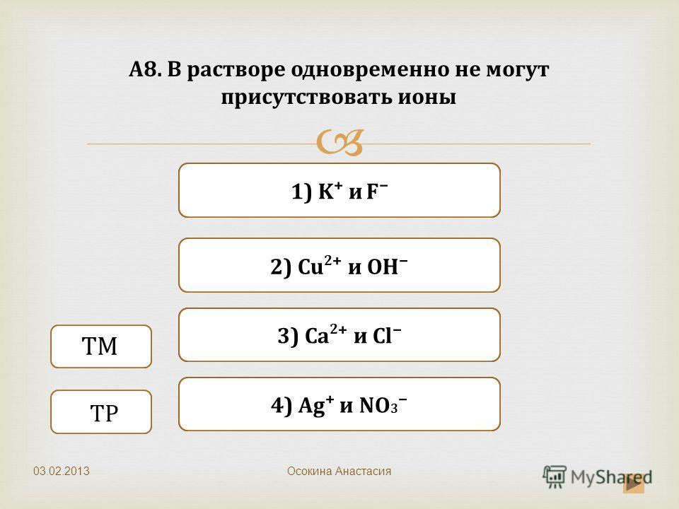 Верно Неверно 2) Cu 2 и ОН 1) K и F Неверно 3) Ca 2 и Cl Неверно 4) Ag и NO 3 A8. В растворе одновременно не могут присутствовать ионы Осокина Анастасия ТМ ТР 03.02.2013