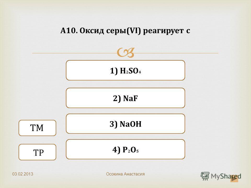Верно Неверно 3) NaOH 1) H 2 SO 4 Неверно 2) NaF Неверно 4) P 2 O 5 А10. Оксид серы(VI) реагирует с Осокина Анастасия ТМ ТР 03.02.2013