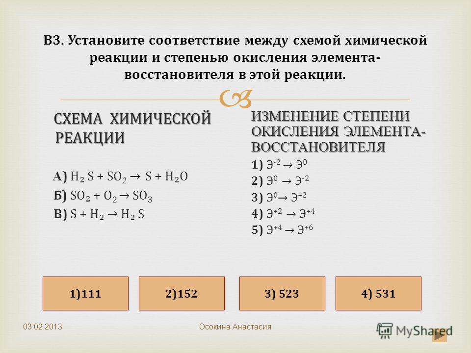 Осокина Анастасия В3. Установите соответствие между схемой химической реакции и степенью окисления элемента- восстановителя в этой реакции. СХЕМА ХИМИЧЕСКОЙ РЕАКЦИИ СХЕМА ХИМИЧЕСКОЙ РЕАКЦИИ А ) H S + SO 2 S + HO Б) SO + O 2 SO 3 В) S + H H S ИЗМЕНЕНИ