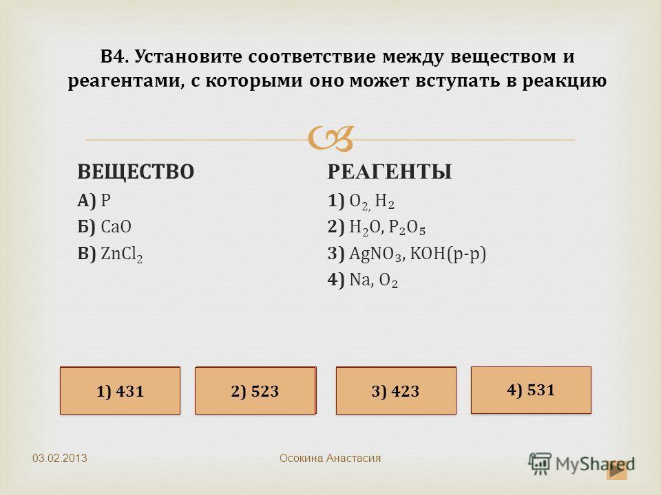 Осокина Анастасия В4. Установите соответствие между веществом и реагентами, с которыми оно может вступать в реакцию ВЕЩЕСТВО А) P Б) CaO B) ZnCl 2 РЕАГЕНТЫ 1) O 2, H 2) H 2 O, PO 3) AgNO, KOH(р-р) 4) Na, O Неверно Верно Неверно 4) 531 2) 523 3) 423 1
