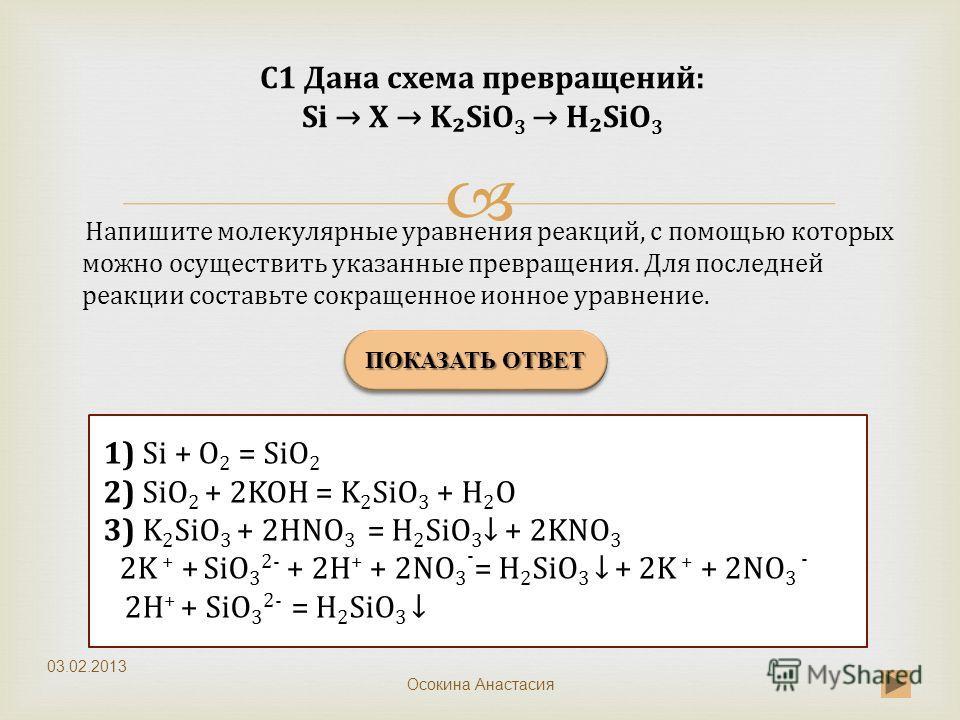 ПОКАЗАТЬ ОТВЕТ 1) Si + O 2 = SiO 2 2) SiO 2 + 2KOH = K 2 SiO 3 + H 2 O 3) K 2 SiO 3 + 2HNO 3 = H 2 SiO 3 + 2KNO 3 2K + + SiO 3 2- + 2H + + 2NO 3 - = H 2 SiO 3 + 2K + + 2NO 3 - 2H + + SiO 3 2- = H 2 SiO 3 Напишите молекулярные уравнения реакций, с пом