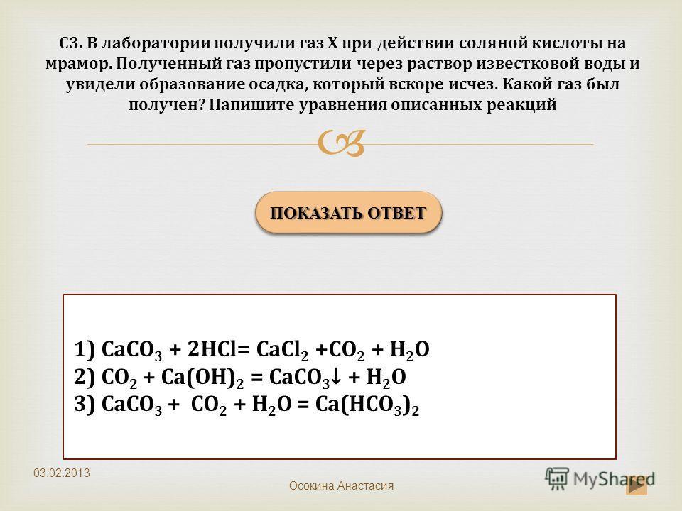 ПОКАЗАТЬ ОТВЕТ 1) CaCO 3 + 2HCl= CaCl 2 +CO 2 + H 2 O 2) CO 2 + Ca(OH) 2 = CaCO 3 + H 2 O 3) CaCO 3 + CO 2 + H 2 O = Ca(HCO 3 ) 2 Осокина Анастасия C3. В лаборатории получили газ Х при действии соляной кислоты на мрамор. Полученный газ пропустили чер