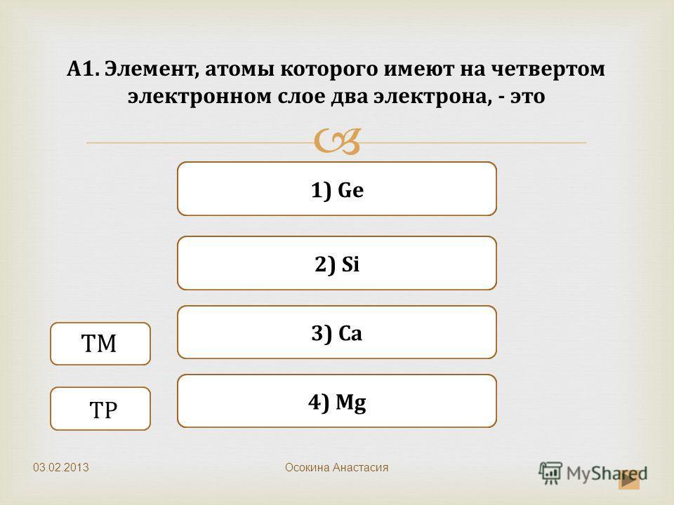 Верно Неверно 1) Ge 3) Ca Неверно 2) Si Неверно 4) Mg А1. Элемент, атомы которого имеют на четвертом электронном слое два электрона, - это Осокина Анастасия ТМ ТР 03.02.2013