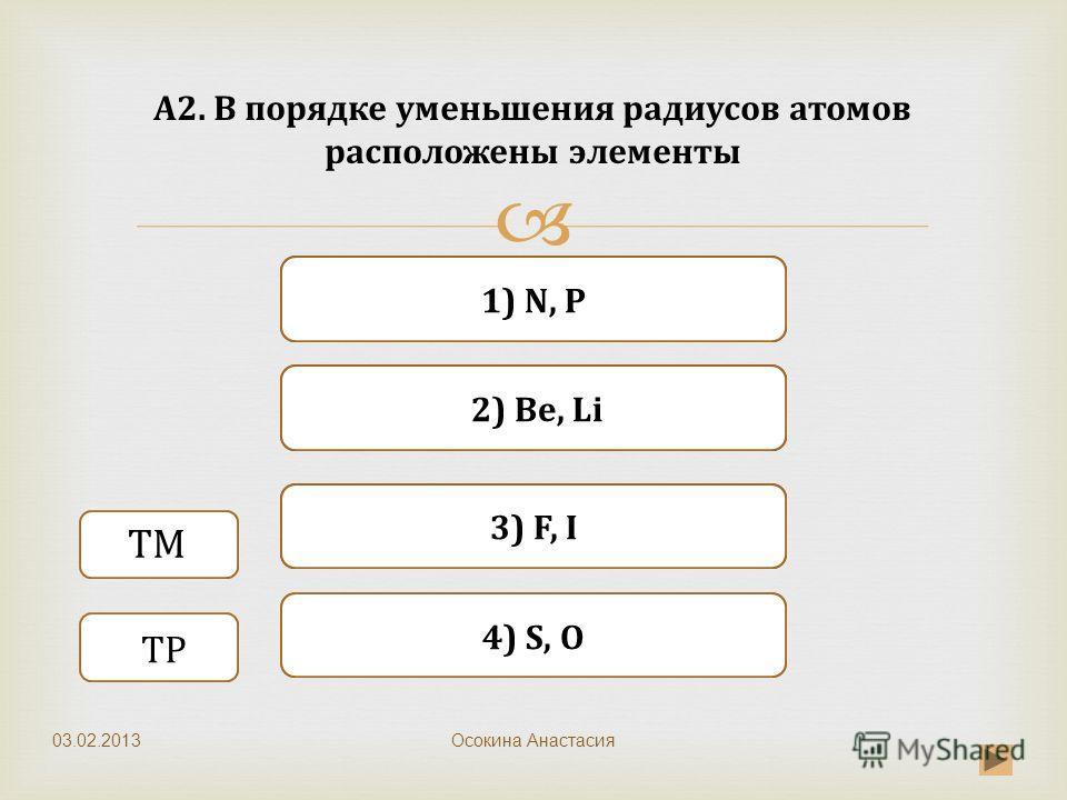 Неверно Верно Неверно 2) Be, Li 4) S, O 1) N, P Неверно 3) F, I А2. В порядке уменьшения радиусов атомов расположены элементы Осокина Анастасия ТМ ТР 03.02.2013