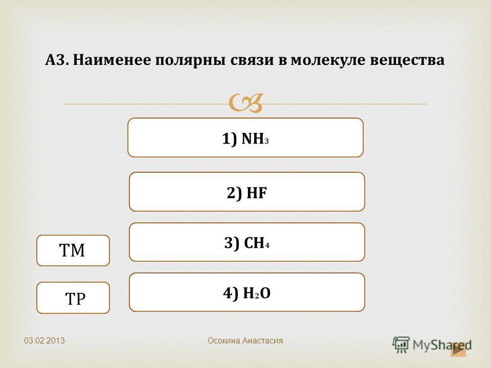 Верно Неверно 1) NH 3 3) CH 4 Неверно 2) HF Неверно 4) H 2 O A3. Наименее полярны связи в молекуле вещества Осокина Анастасия ТМ ТР 03.02.2013
