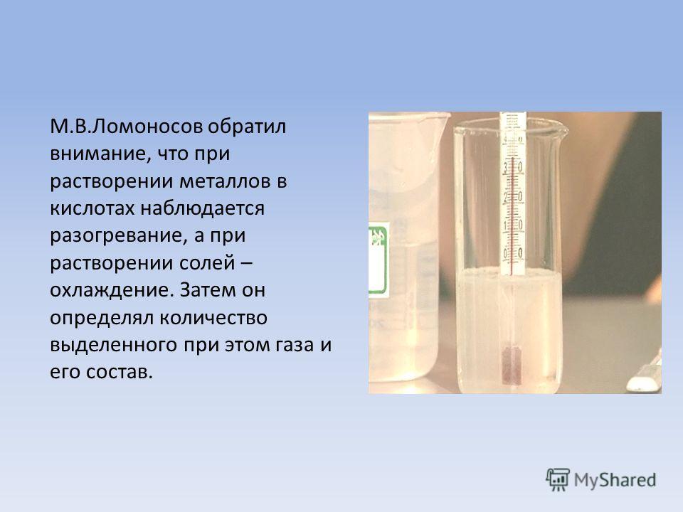 М.В.Ломоносов обратил внимание, что при растворении металлов в кислотах наблюдается разогревание, а при растворении солей – охлаждение. Затем он определял количество выделенного при этом газа и его состав.