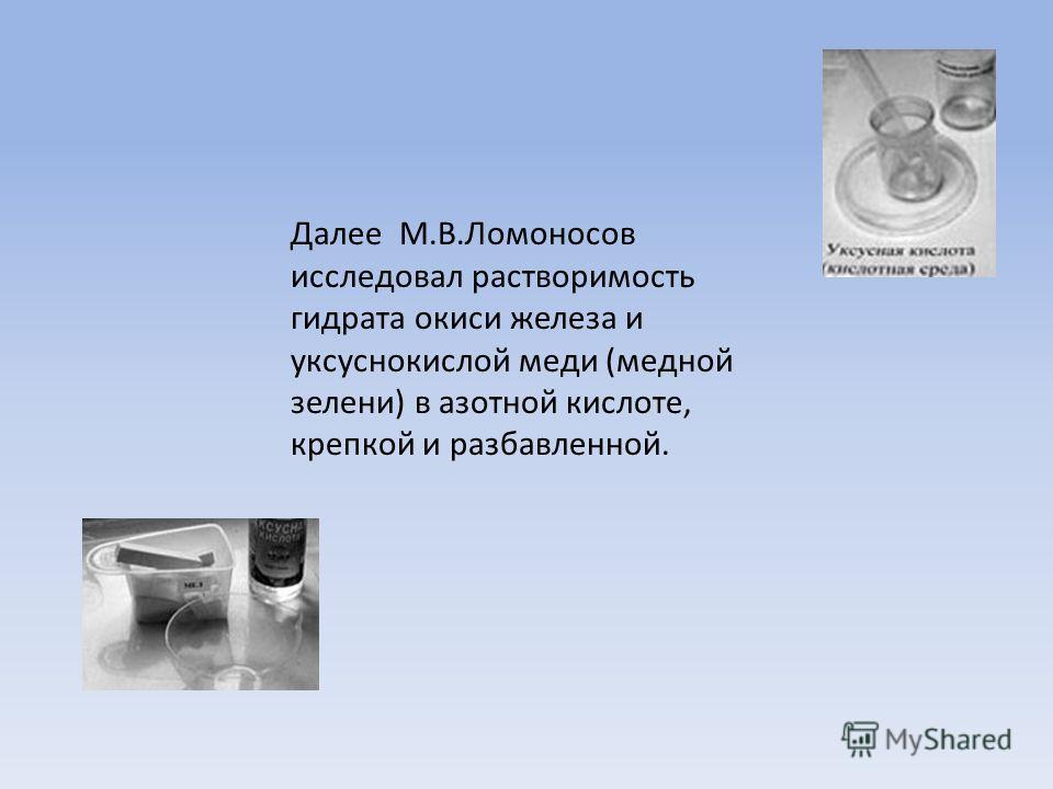 Далее М.В.Ломоносов исследовал растворимость гидрата окиси железа и уксуснокислой меди (медной зелени) в азотной кислоте, крепкой и разбавленной.