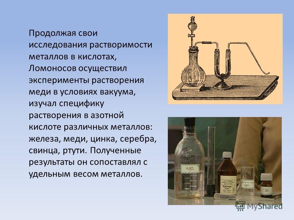 Продолжая свои исследования растворимости металлов в кислотах, Ломоносов осуществил эксперименты растворения меди в условиях вакуума, изучал специфику растворения в азотной кислоте различных металлов: железа, меди, цинка, серебра, свинца, ртути. Полу