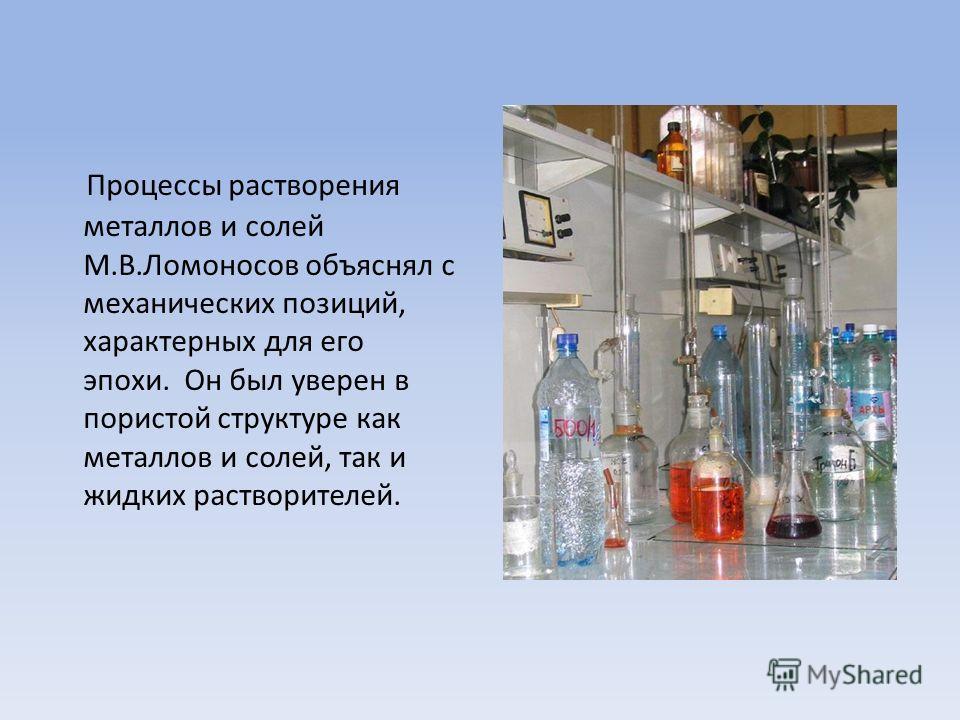 Процессы растворения металлов и солей М.В.Ломоносов объяснял с механических позиций, характерных для его эпохи. Он был уверен в пористой структуре как металлов и солей, так и жидких растворителей.