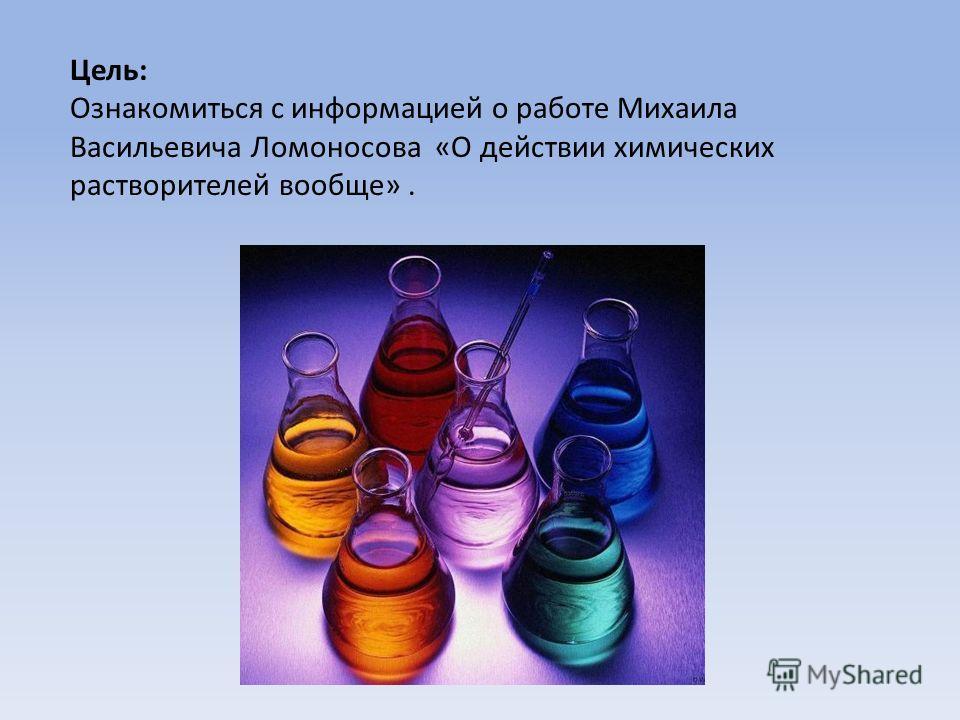 Цель: Ознакомиться с информацией о работе Михаила Васильевича Ломоносова «О действии химических растворителей вообще».