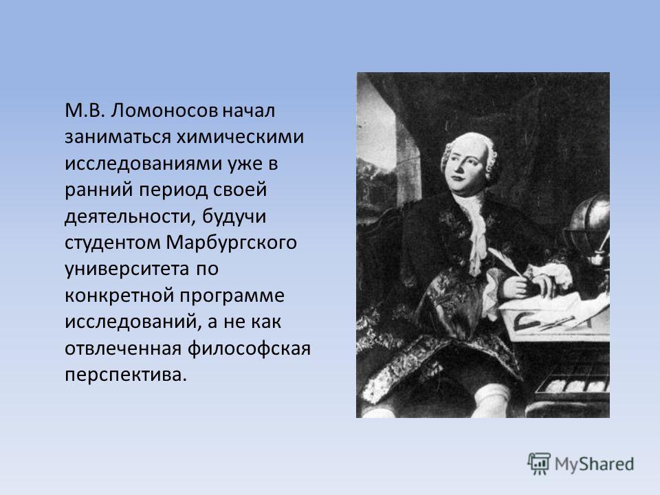 М.В. Ломоносов начал заниматься химическими исследованиями уже в ранний период своей деятельности, будучи студентом Марбургского университета по конкретной программе исследований, а не как отвлеченная философская перспектива.