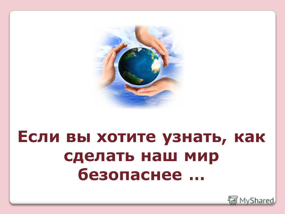 Если вы хотите узнать, как сделать наш мир безопаснее …