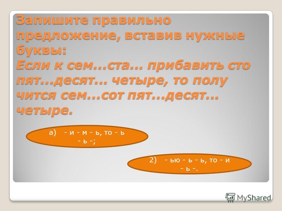 Запишите правильно предложение, вставив нужные буквы: Если к сем...ста... прибавить сто пят...десят... четыре, то полу чится сем...сот пят...десят... четыре. а) - и - м - ь, то - ь - ь -; 2) - ью - ь - ь, то - и - ь -.