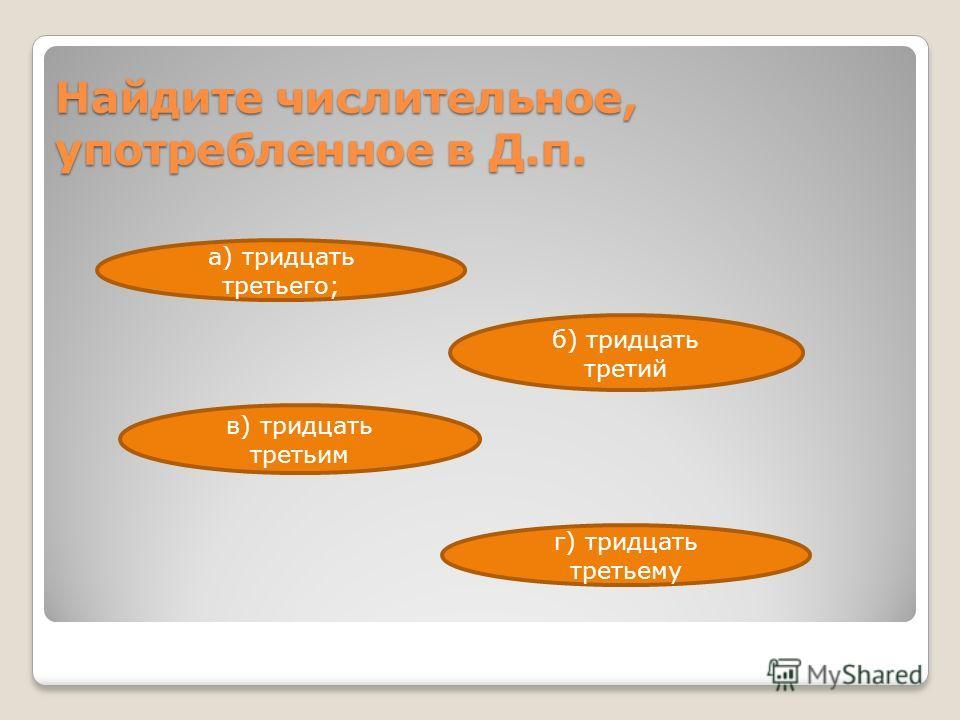Найдите числительное, употребленное в Д.п. г) тридцать третьему в) тридцать третьим б) тридцать третий а) тридцать третьего;