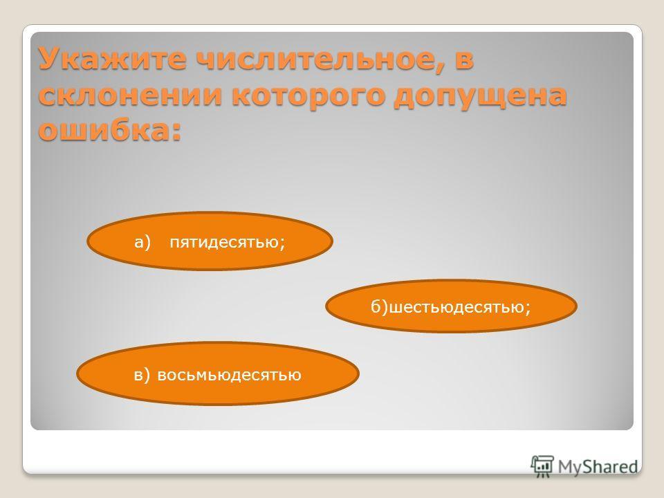 Укажите числительное, в склонении которого допущена ошибка: в) восьмьюдесятью а) пятидесятью; б)шестьюдесятью;