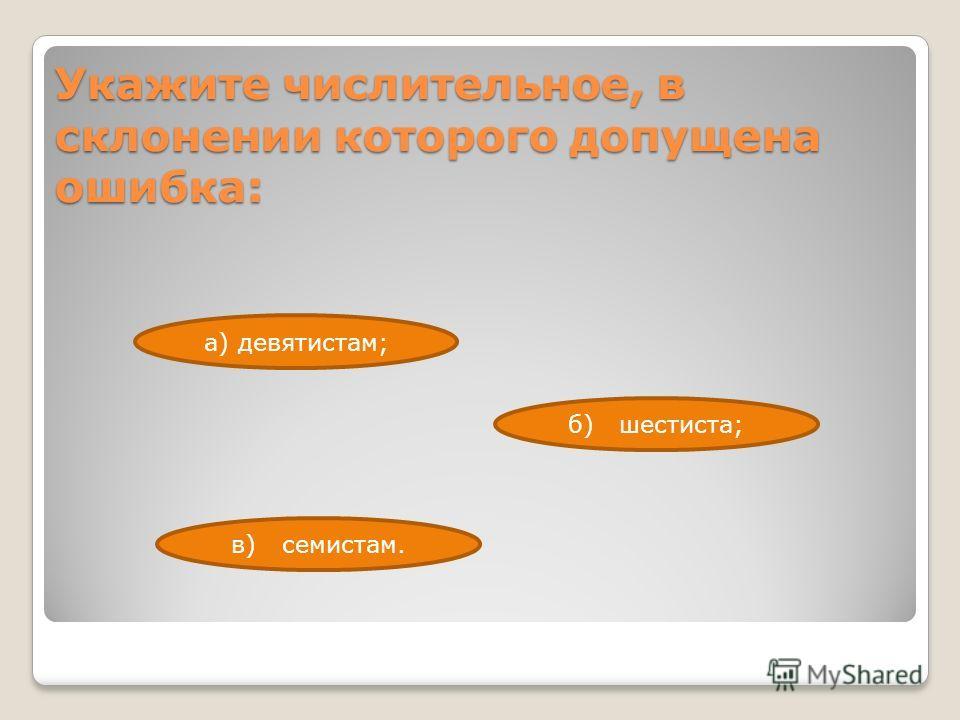 Укажите числительное, в склонении которого допущена ошибка: в) семистам. б) шестиста; а) девятистам;