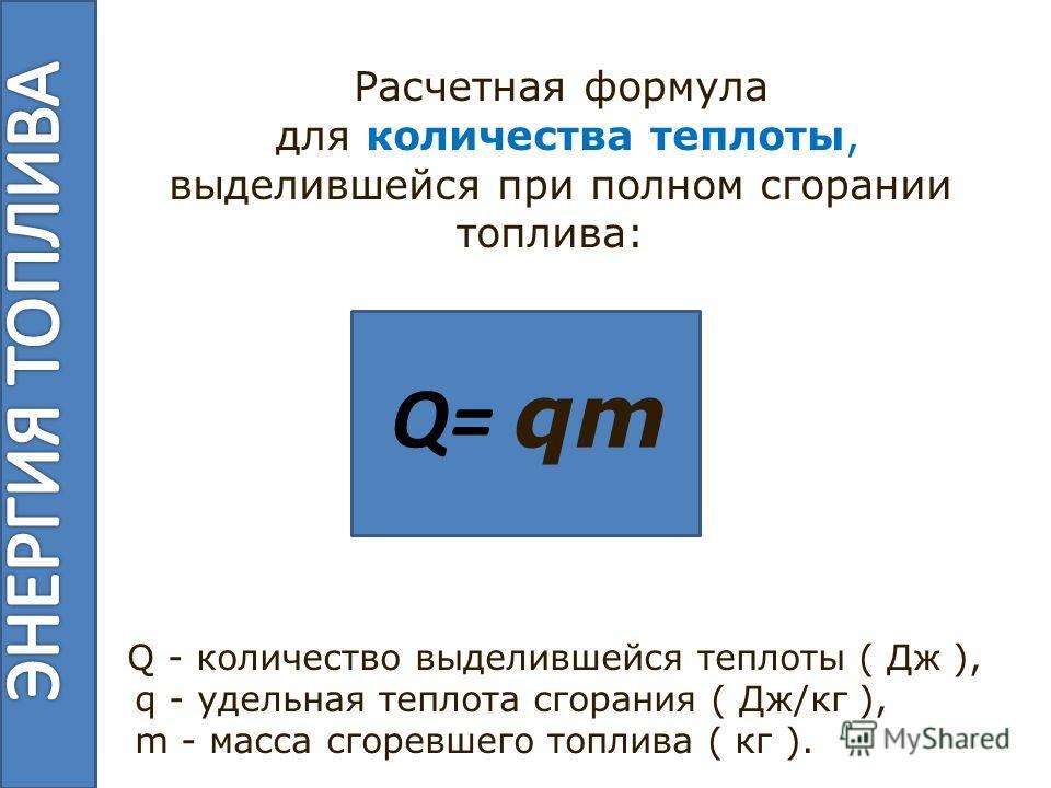 Расчетная формула для количества теплоты, выделившейся при полном сгорании топлива: Q - количество выделившейся теплоты ( Дж ), q - удельная теплота сгорания ( Дж/кг ), m - масса сгоревшего топлива ( кг ). Q= qm