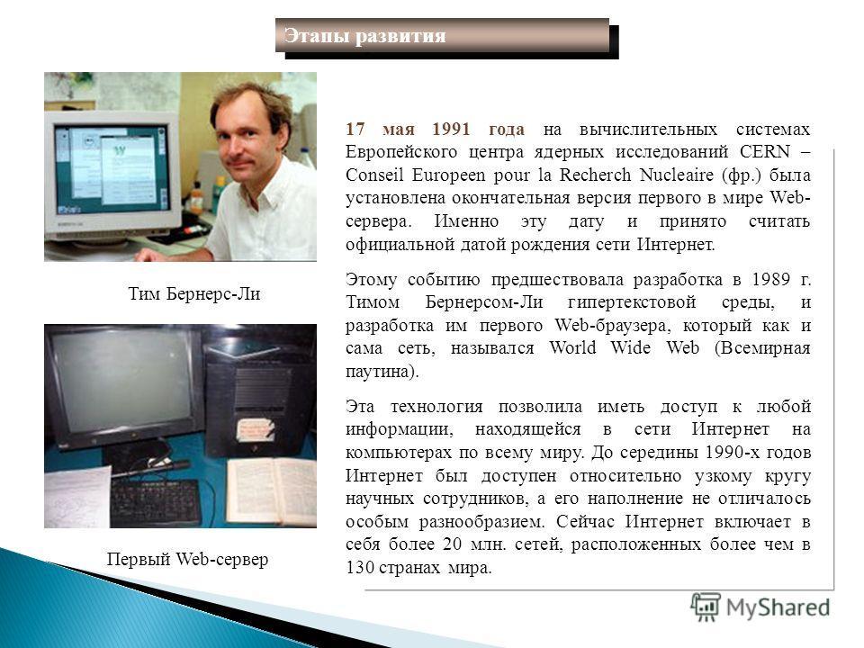 17 мая 1991 года на вычислительных системах Европейского центра ядерных исследований CERN – Conseil Europeen pour la Recherch Nucleaire (фр.) была установлена окончательная версия первого в мире Web- сервера. Именно эту дату и принято считать официал