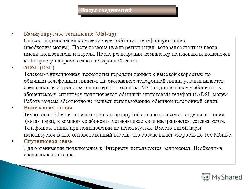 Коммутируемое соединение (dial-up) Способ подключения к серверу через обычную телефонную линию (необходим модем). После дозвона нужна регистрация, которая состоит из ввода имени пользователя и пароля. После регистрации компьютер пользователя подключе