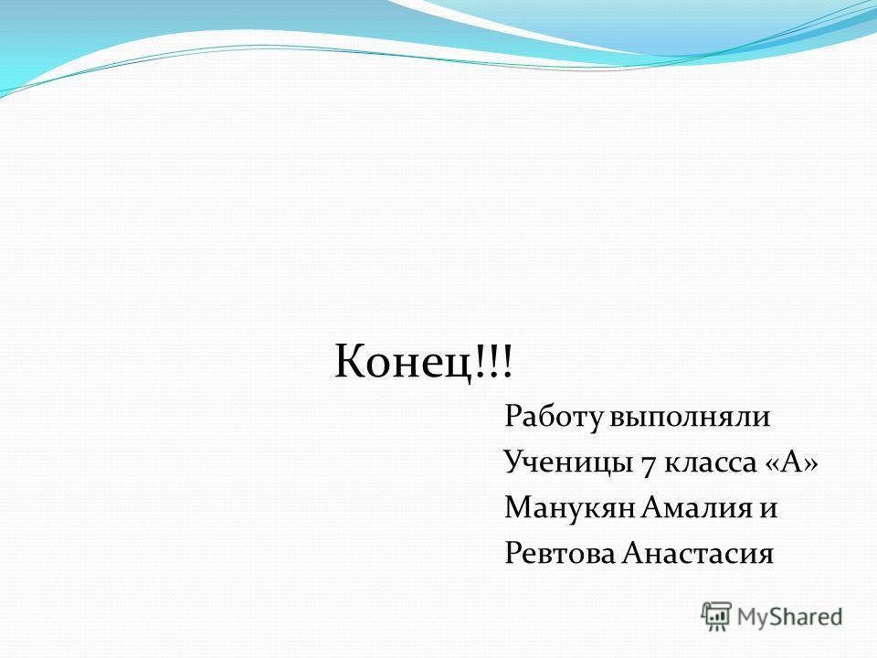Конец!!! Работу выполняли Ученицы 7 класса «А» Манукян Амалия и Ревтова Анастасия